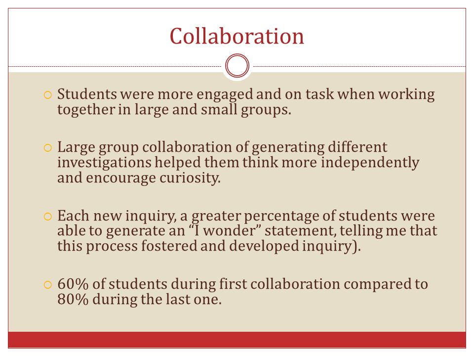 Collaboration Students were more engaged and on task when working together in large and small groups.