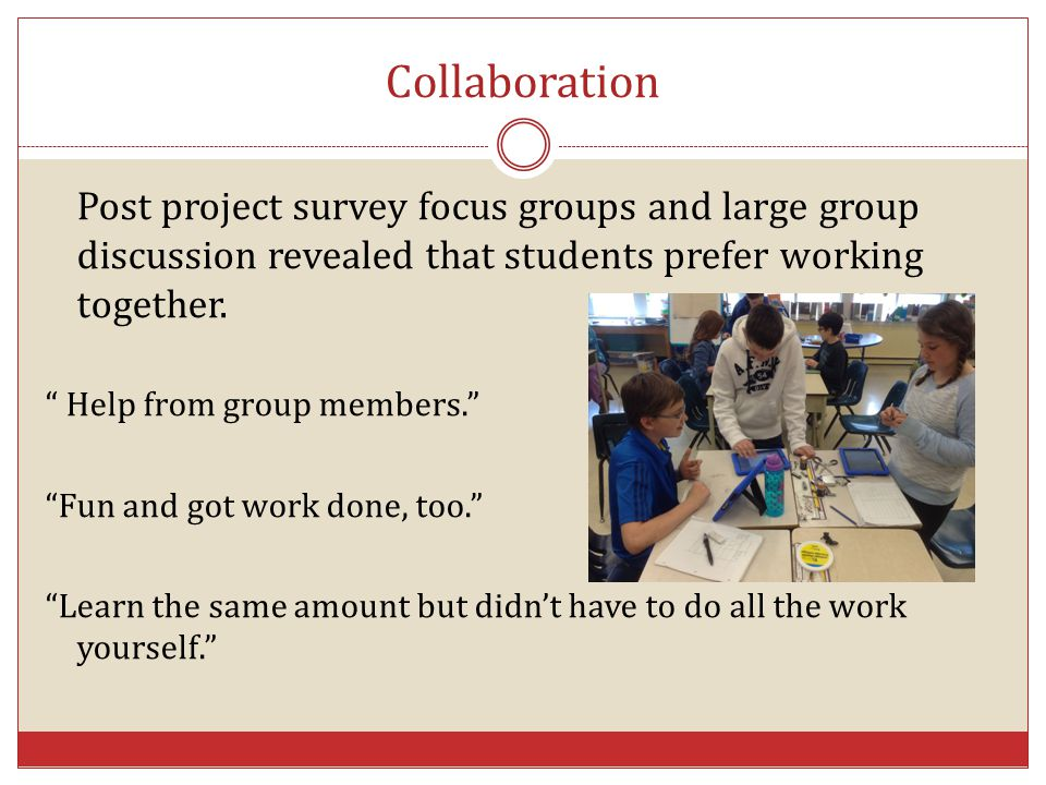 Collaboration Post project survey focus groups and large group discussion revealed that students prefer working together.
