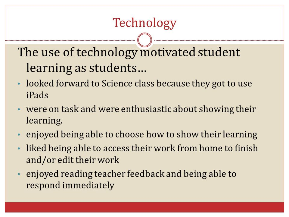 Technology The use of technology motivated student learning as students… looked forward to Science class because they got to use iPads.