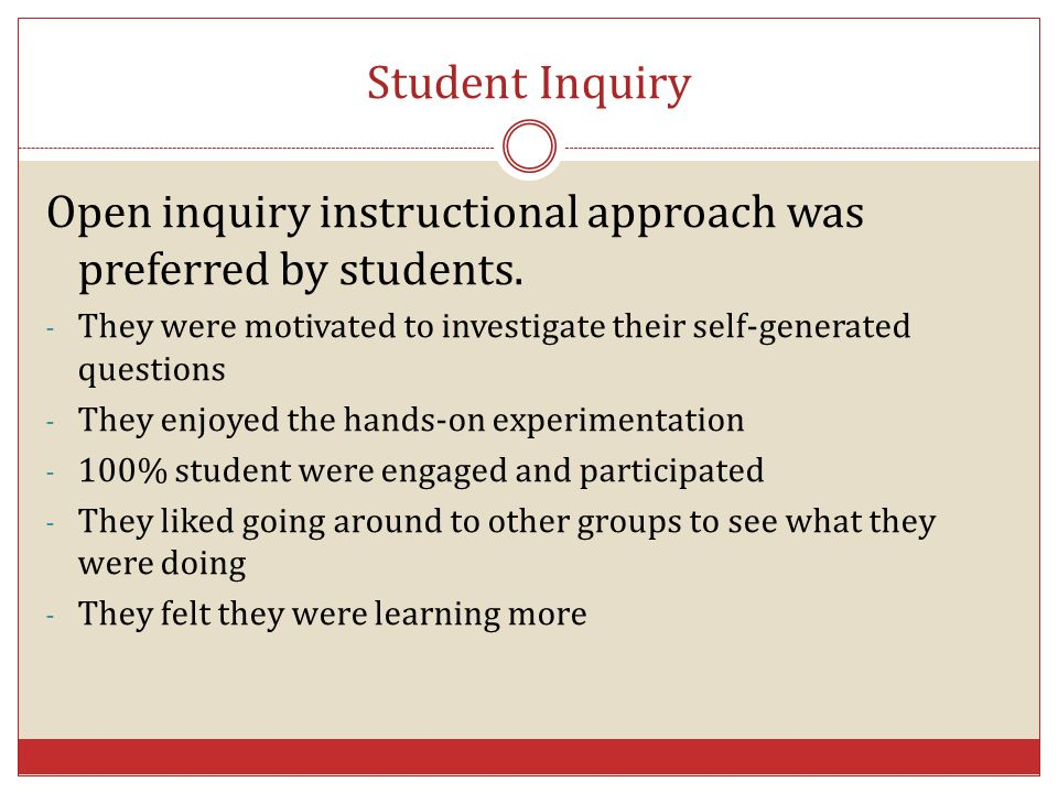 Student Inquiry Open inquiry instructional approach was preferred by students. They were motivated to investigate their self-generated questions.