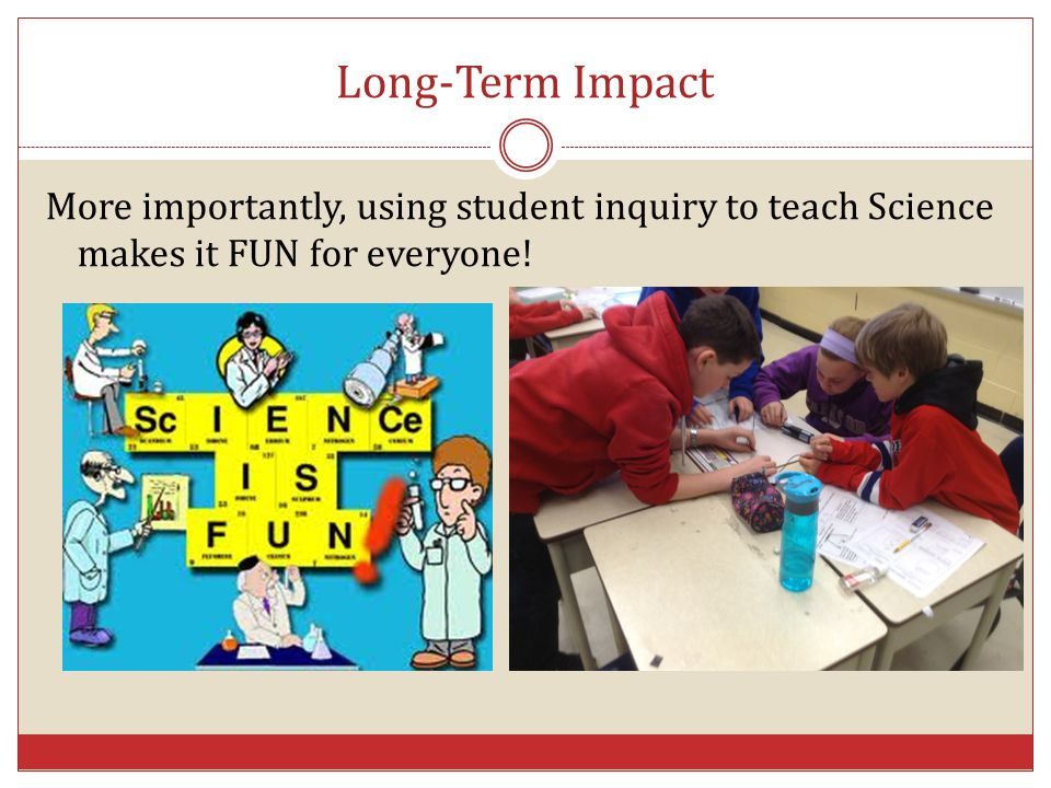 Long-Term Impact More importantly, using student inquiry to teach Science makes it FUN for everyone!