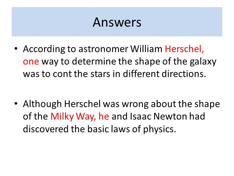 Answers According to astronomer William Herschel, one way to determine the shape of the galaxy was to cont the stars in different directions.