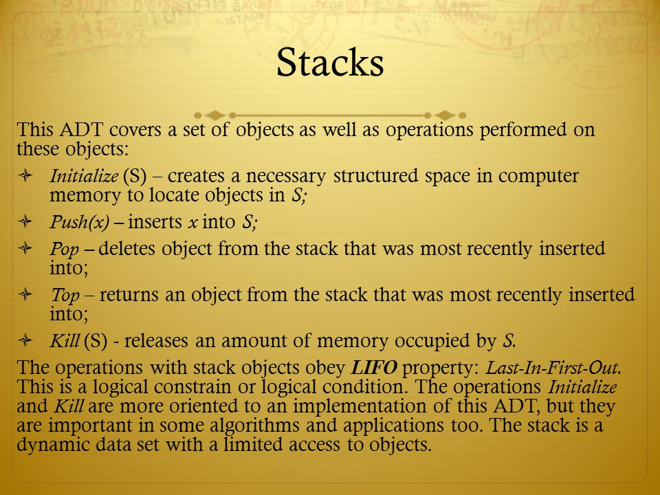 Stacks This ADT covers a set of objects as well as operations performed on these objects: