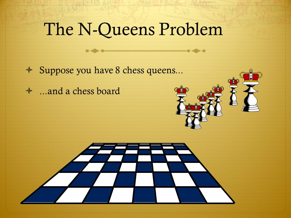 The N-Queens Problem Suppose you have 8 chess queens...