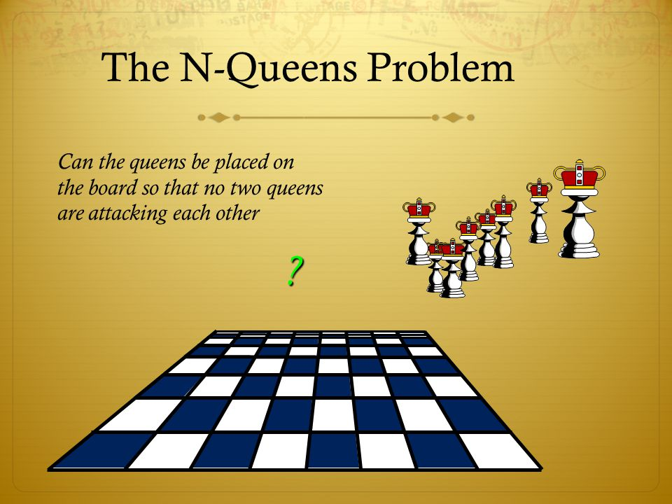 The N-Queens Problem Can the queens be placed on the board so that no two queens are attacking each other.