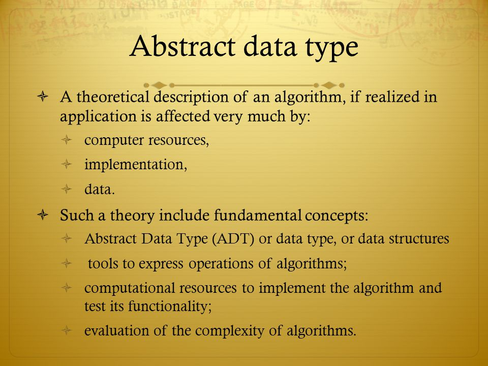 Abstract data type A theoretical description of an algorithm, if realized in application is affected very much by: