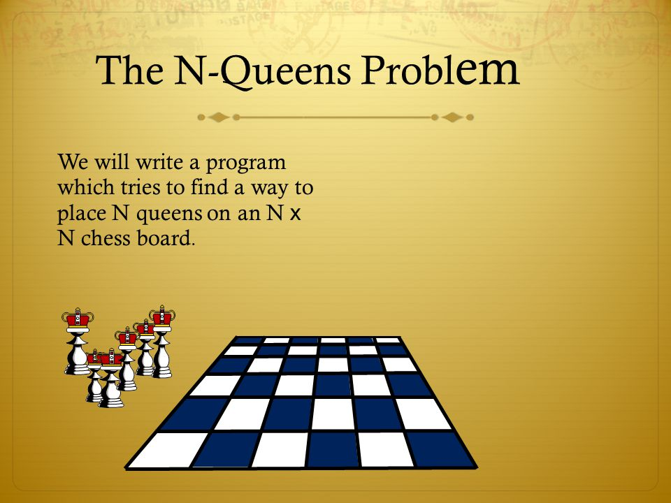 The N-Queens Problem We will write a program which tries to find a way to place N queens on an N x N chess board.