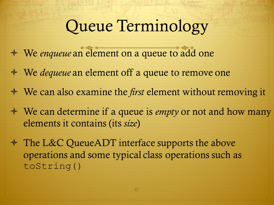 Queue Terminology We enqueue an element on a queue to add one