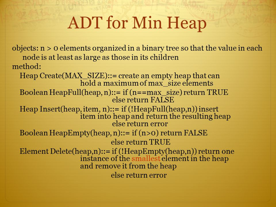 ADT for Min Heap objects: n > 0 elements organized in a binary tree so that the value in each. node is at least as large as those in its children.