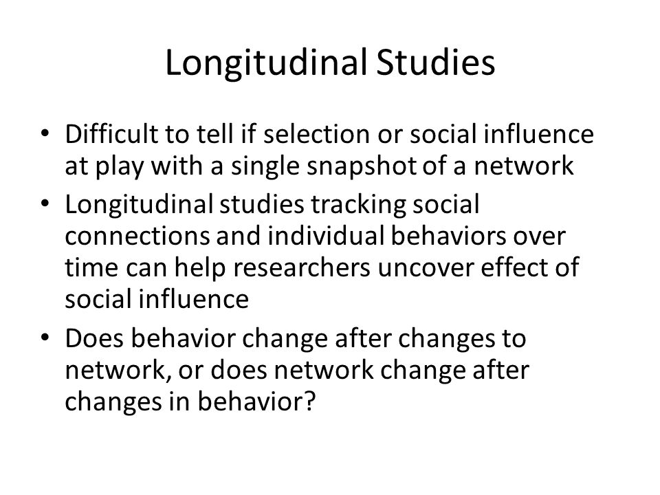 Longitudinal Studies Difficult to tell if selection or social influence at play with a single snapshot of a network.