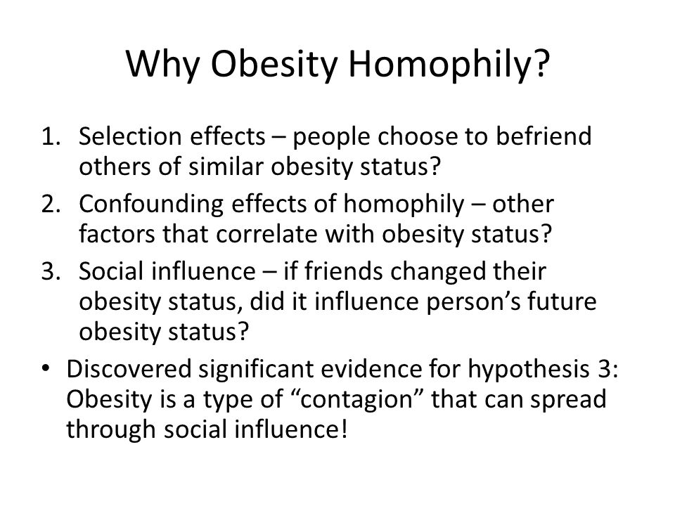 Why Obesity Homophily Selection effects – people choose to befriend others of similar obesity status