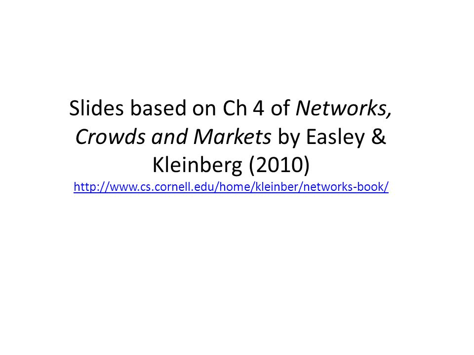 Slides based on Ch 4 of Networks, Crowds and Markets by Easley & Kleinberg (2010)