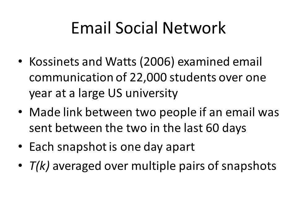 Email Social Network Kossinets and Watts (2006) examined email communication of 22,000 students over one year at a large US university.