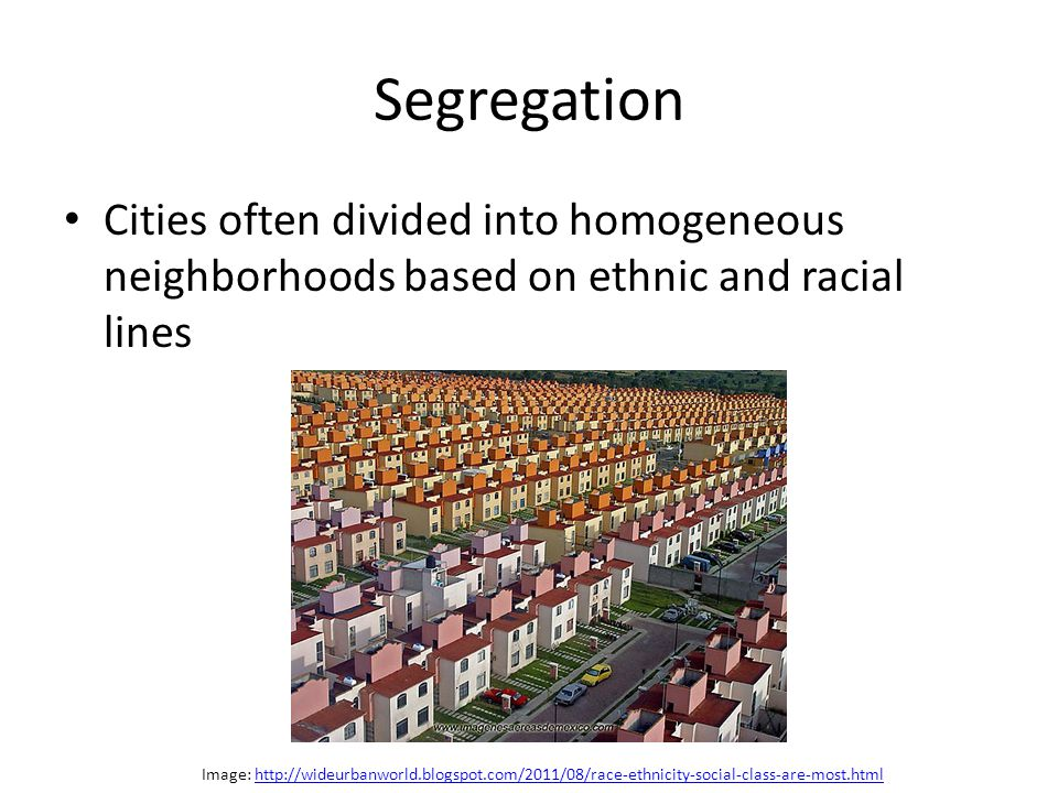 Segregation Cities often divided into homogeneous neighborhoods based on ethnic and racial lines.
