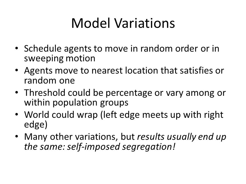 Model Variations Schedule agents to move in random order or in sweeping motion. Agents move to nearest location that satisfies or random one.