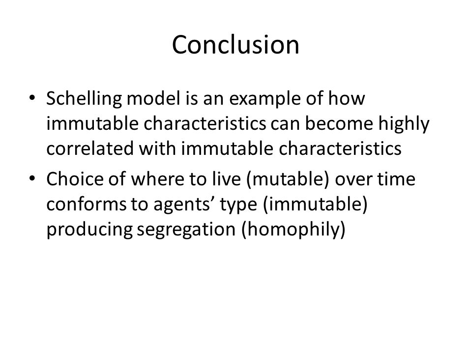 Conclusion Schelling model is an example of how immutable characteristics can become highly correlated with immutable characteristics.