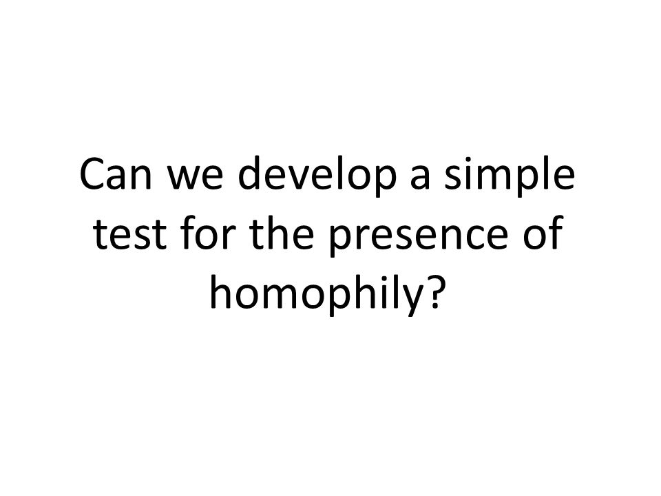 Can we develop a simple test for the presence of homophily