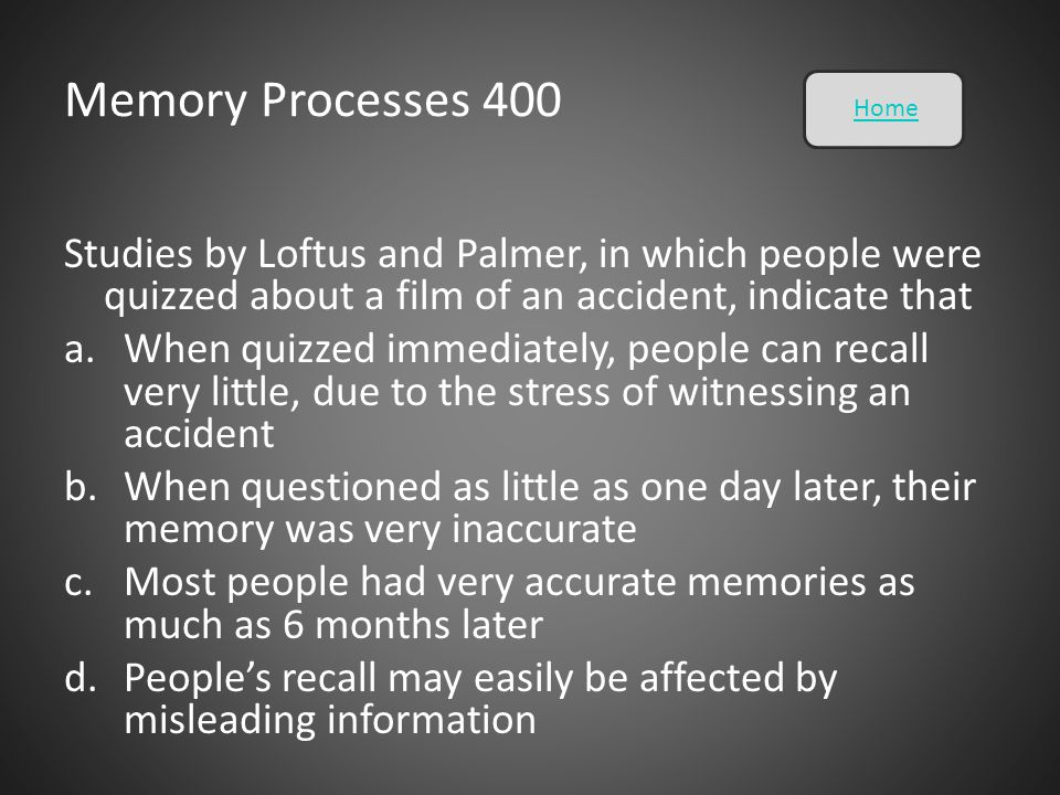 Memory Processes 400 Home. Studies by Loftus and Palmer, in which people were quizzed about a film of an accident, indicate that.