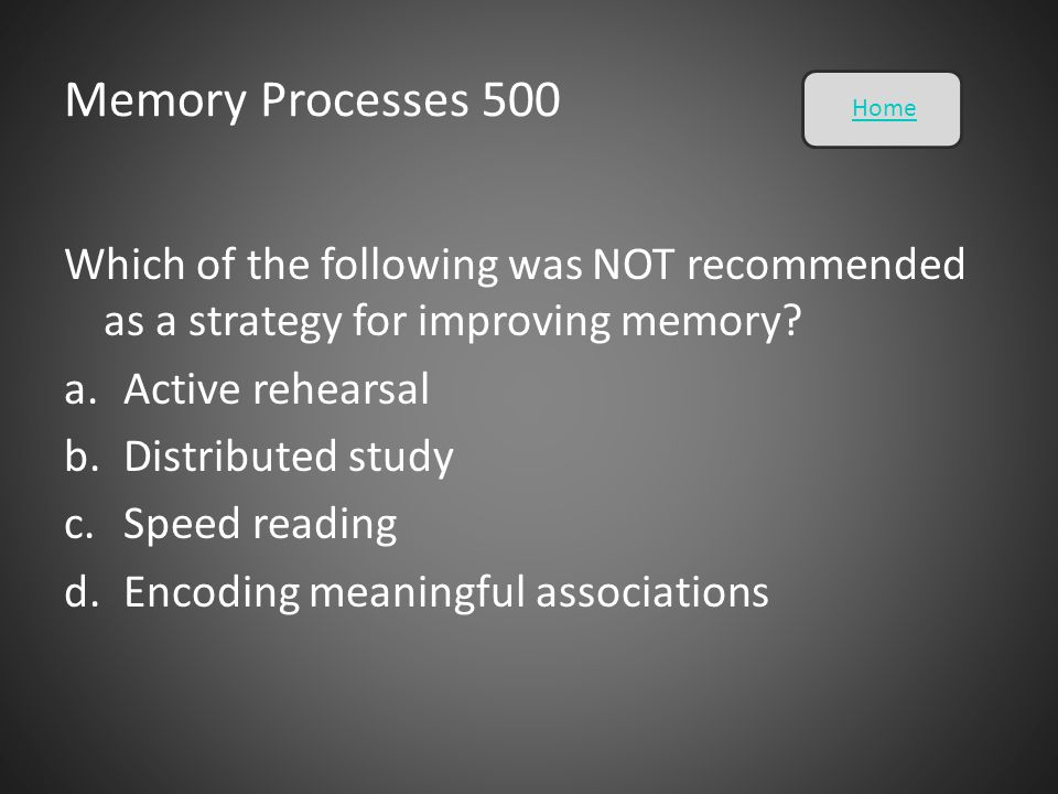 Memory Processes 500 Home. Which of the following was NOT recommended as a strategy for improving memory