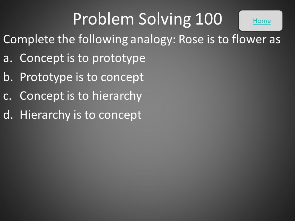 Problem Solving 100 Home. Complete the following analogy: Rose is to flower as. Concept is to prototype.