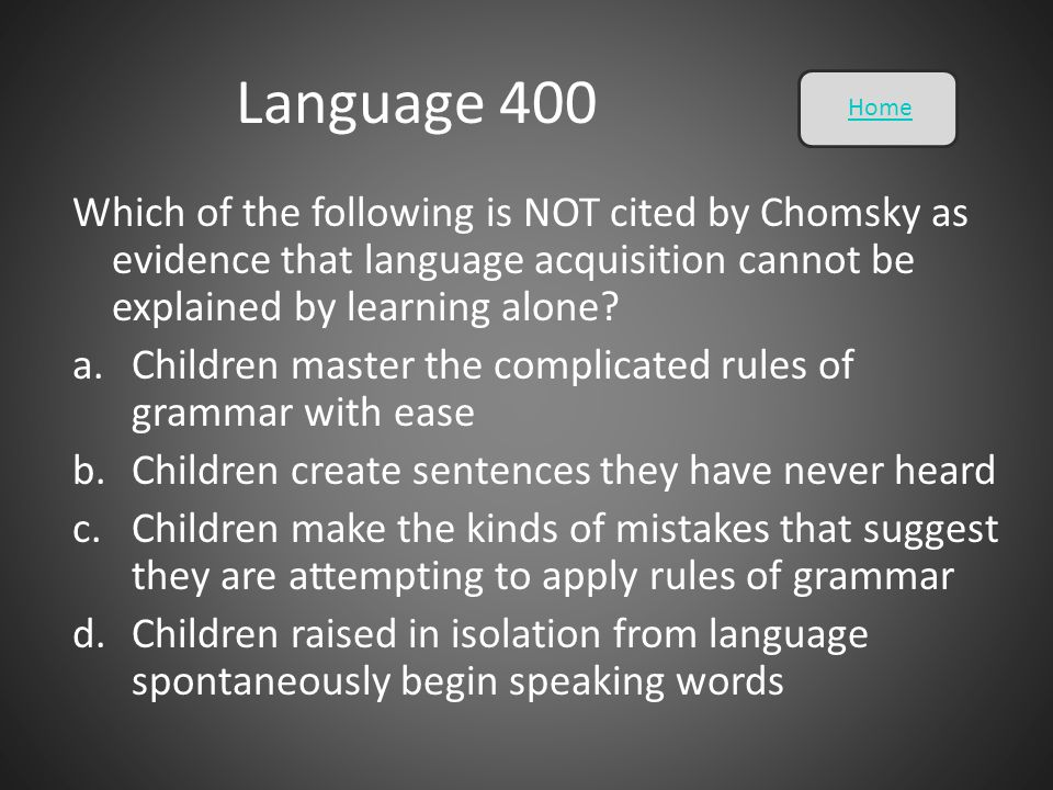 Language 400 Home. Which of the following is NOT cited by Chomsky as evidence that language acquisition cannot be explained by learning alone