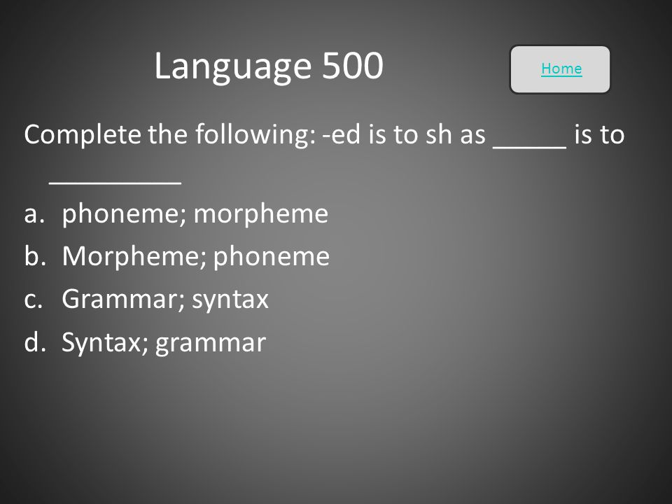 Language 500 Home. Complete the following: -ed is to sh as _____ is to _________. phoneme; morpheme.