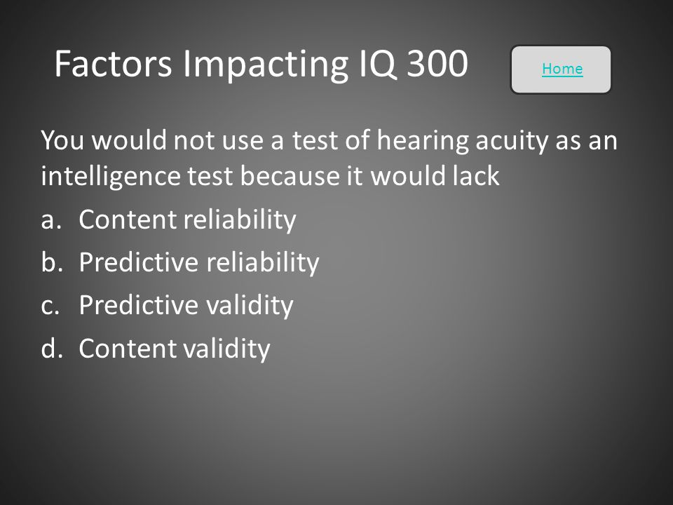 Factors Impacting IQ 300 Home. You would not use a test of hearing acuity as an intelligence test because it would lack.