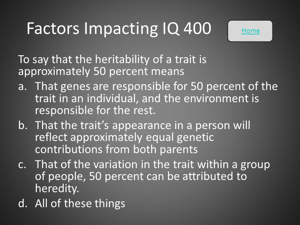 Factors Impacting IQ 400 Home. To say that the heritability of a trait is approximately 50 percent means.