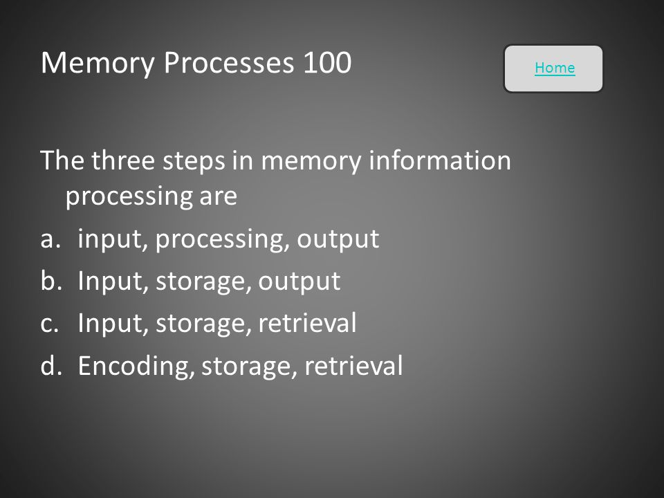 Memory Processes 100 Home. The three steps in memory information processing are. input, processing, output.