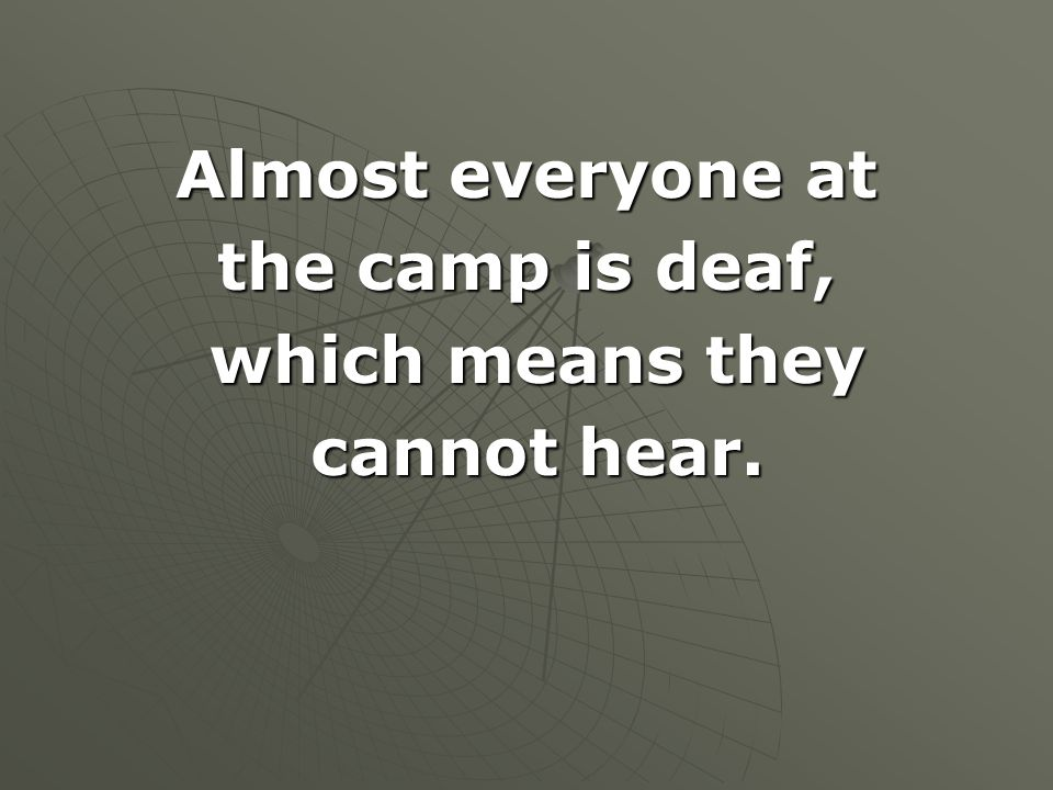 Almost everyone at the camp is deaf, which means they cannot hear.