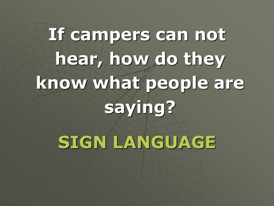 If campers can not hear, how do they know what people are saying SIGN LANGUAGE