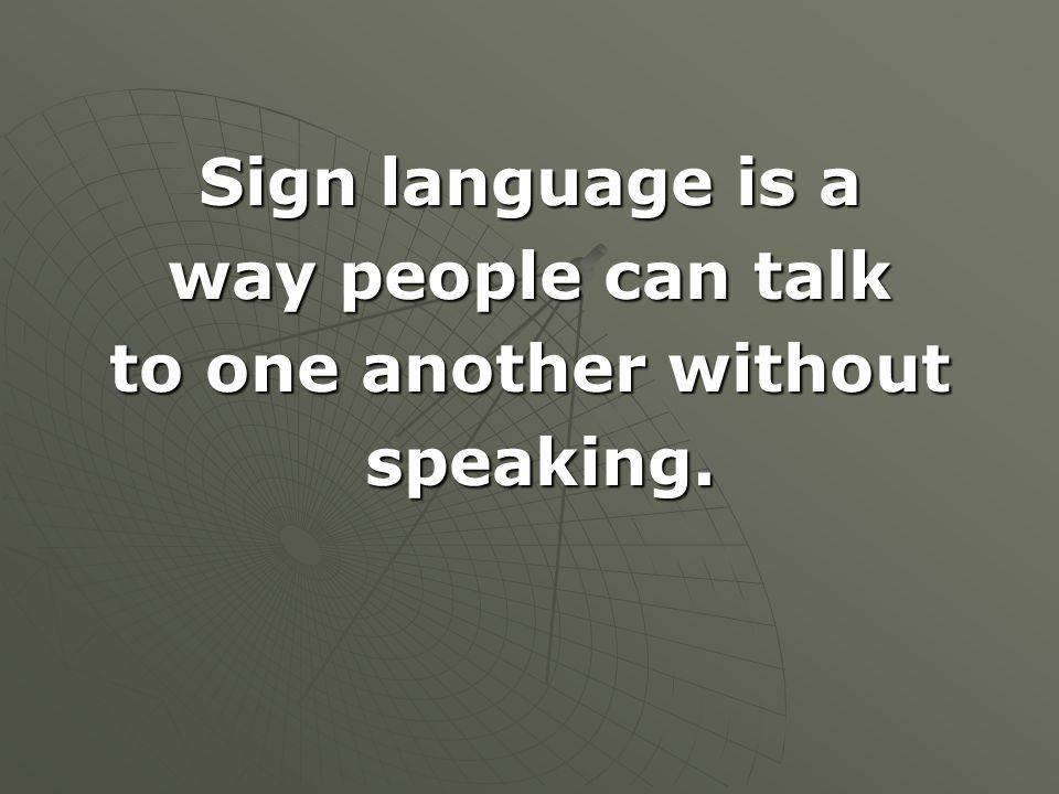 Sign language is a way people can talk to one another without speaking.