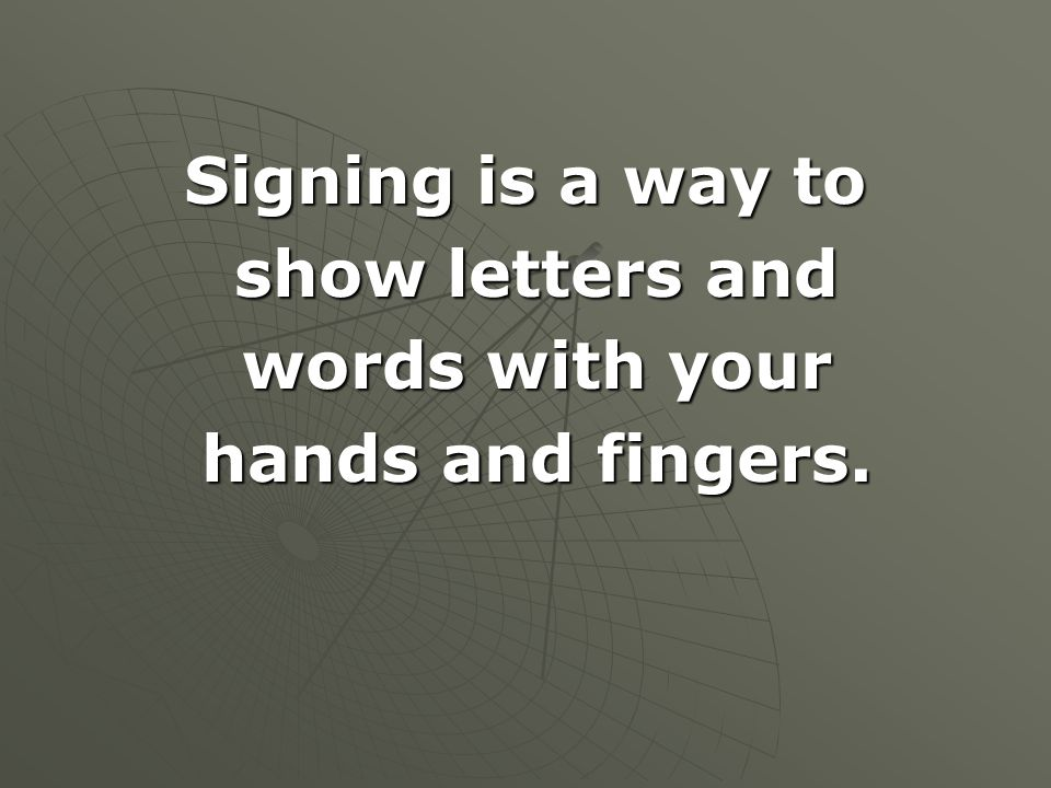 Signing is a way to show letters and words with your hands and fingers.