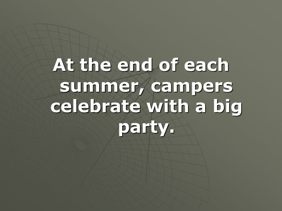 At the end of each summer, campers celebrate with a big party.