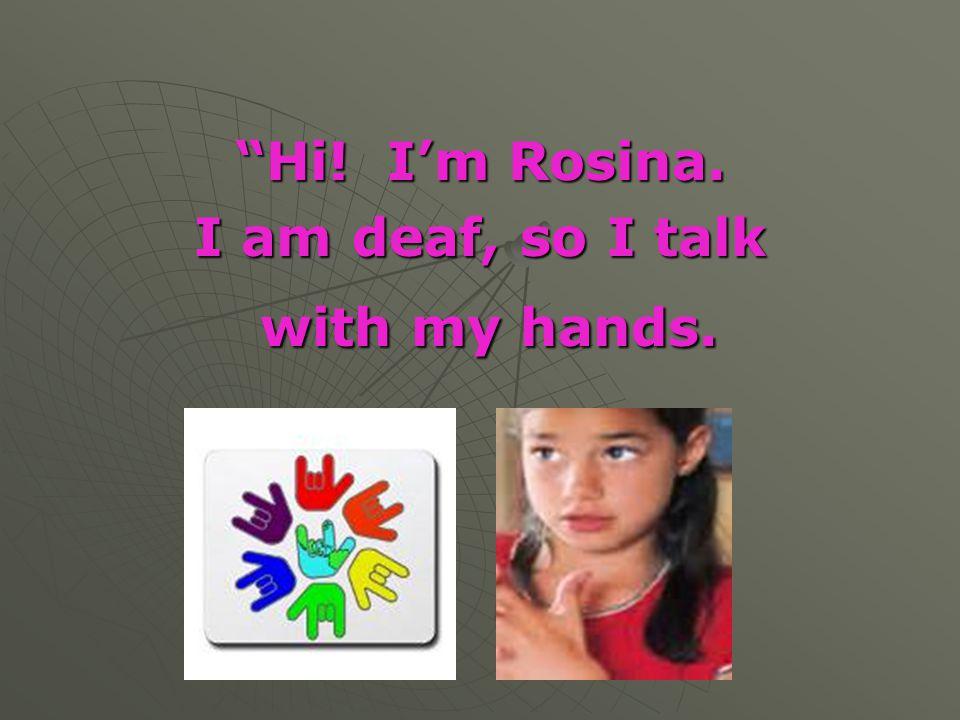 Hi! I'm Rosina. I am deaf, so I talk with my hands.