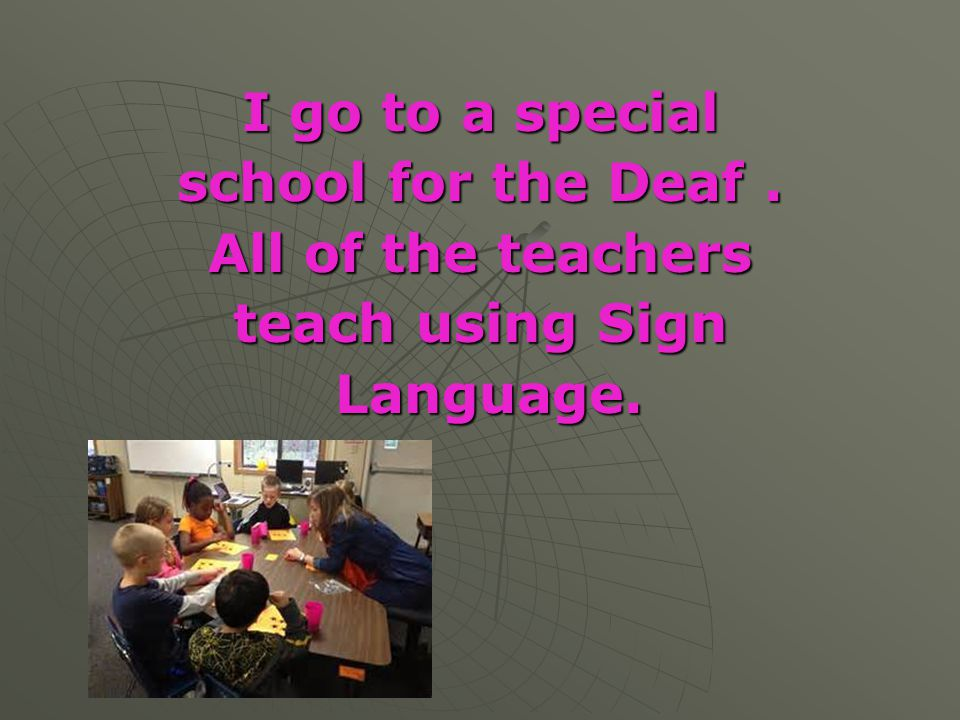 I go to a special school for the Deaf . All of the teachers teach using Sign Language.