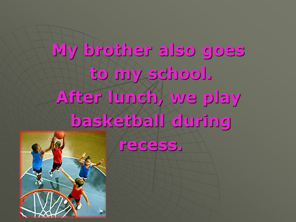 My brother also goes to my school. After lunch, we play basketball during recess.