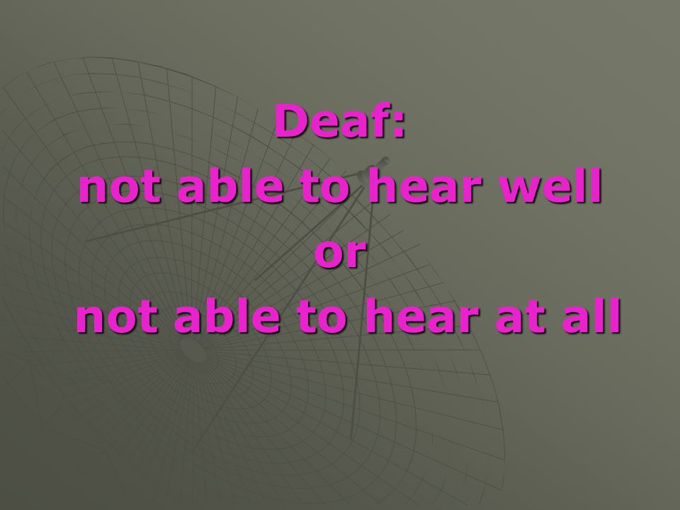 Deaf: not able to hear well or not able to hear at all