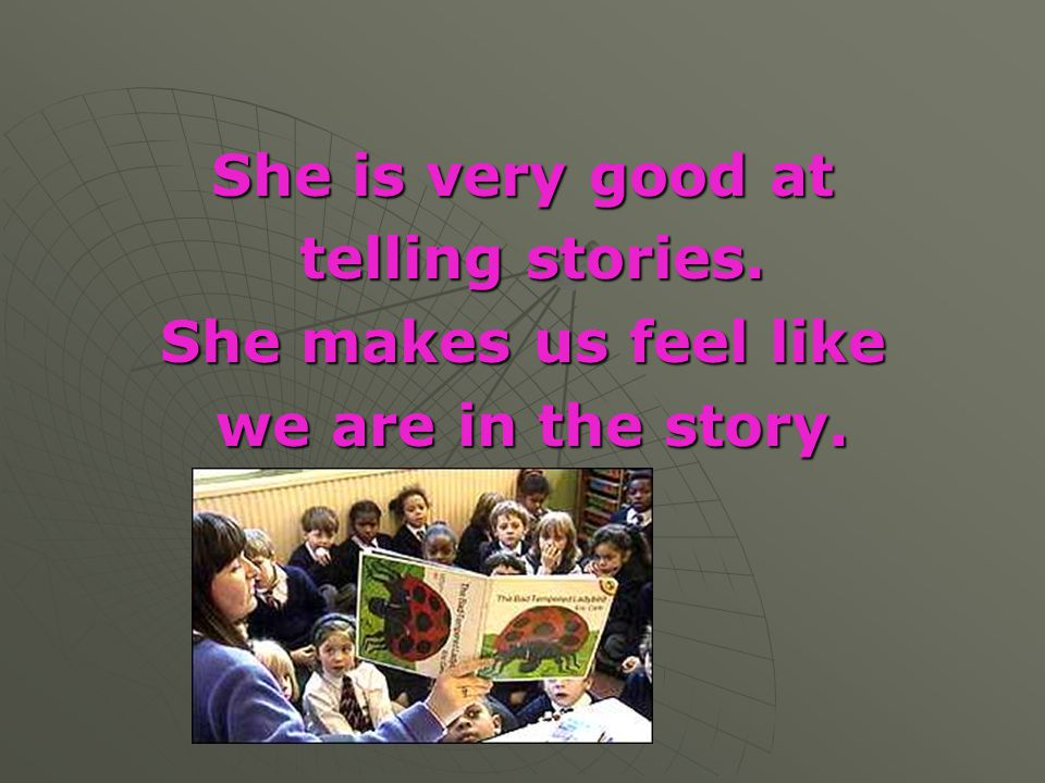 She is very good at telling stories. She makes us feel like we are in the story.