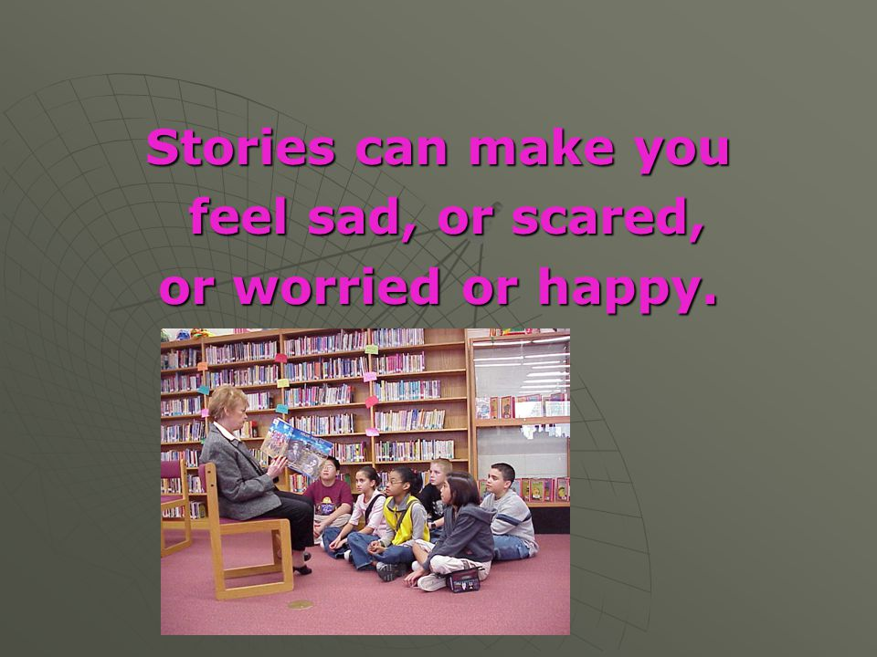 Stories can make you feel sad, or scared, or worried or happy.