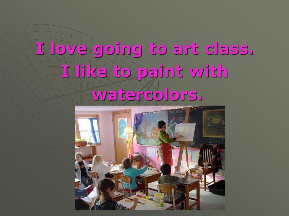 I love going to art class.