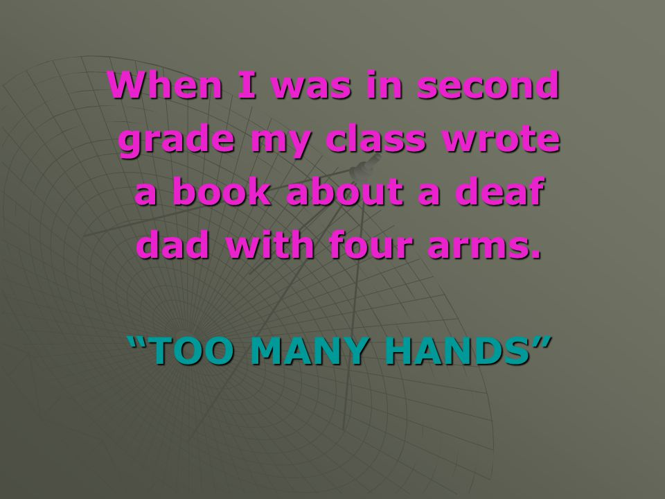 When I was in second grade my class wrote a book about a deaf dad with four arms. TOO MANY HANDS