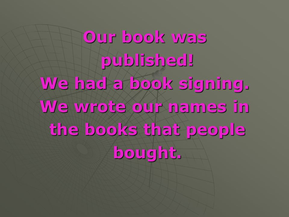 Our book was published! We had a book signing. We wrote our names in the books that people bought.
