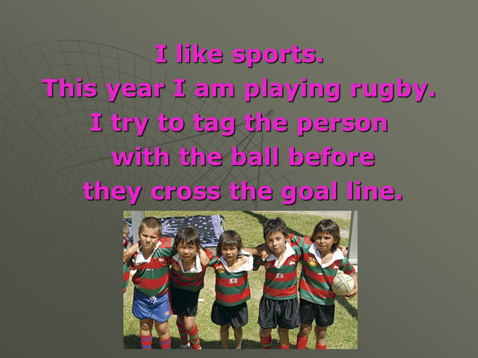 This year I am playing rugby. they cross the goal line.