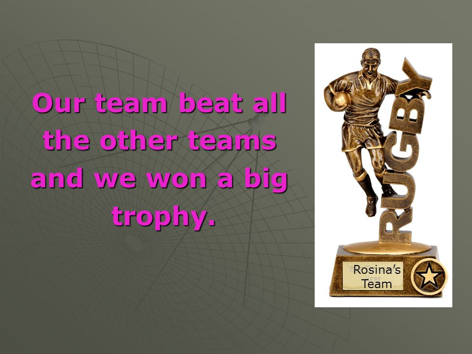 Our team beat all the other teams and we won a big trophy.