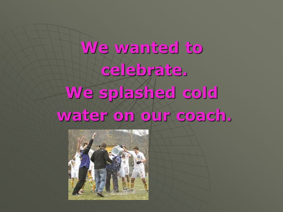 We wanted to celebrate. We splashed cold water on our coach.