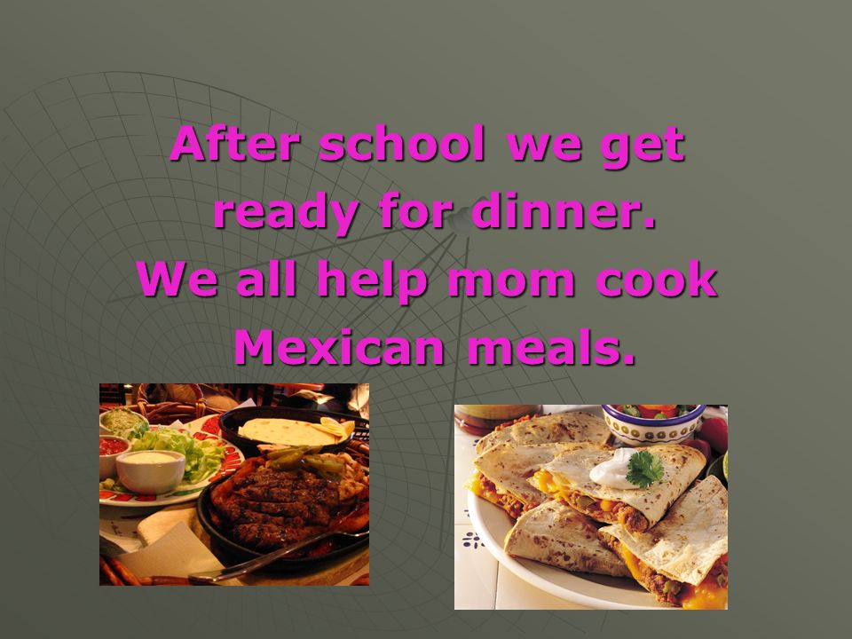 After school we get ready for dinner. We all help mom cook Mexican meals.