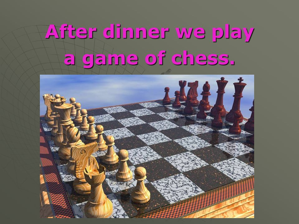 After dinner we play a game of chess.