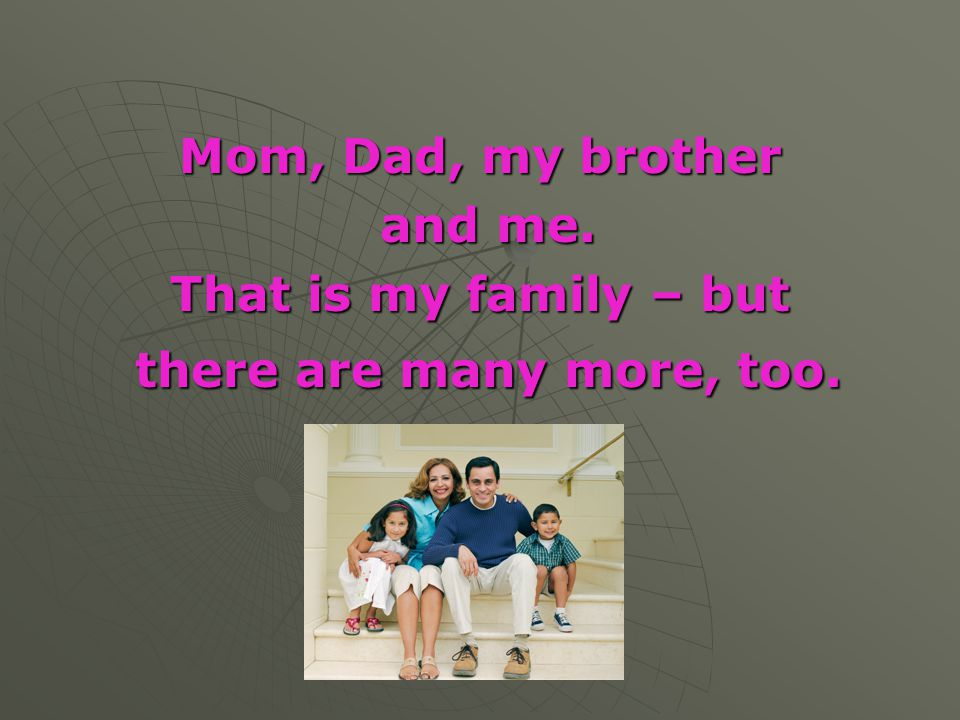 Mom, Dad, my brother and me. That is my family – but there are many more, too.