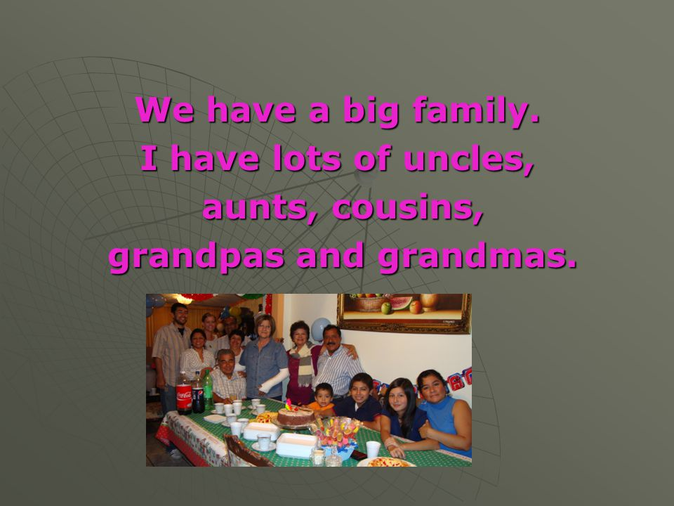 We have a big family. I have lots of uncles, aunts, cousins, grandpas and grandmas.